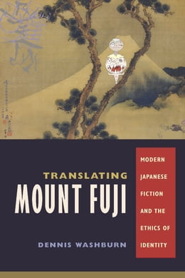 Book Translating Mount Fuji: Modern Japanese Fiction and the Ethics of Identity by Dennis Washburn