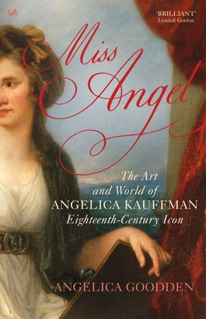 Miss Angel The Art and World of Angelica Kauffman,  Eighteenth-Century Icon