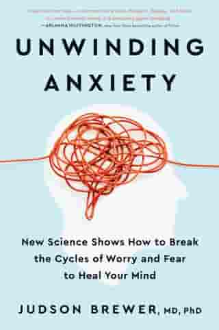 Unwinding Anxiety: New Science Shows How to Break the Cycles of Worry and Fear to Heal Your Mind by Judson Brewer