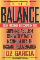The Balance: Your Personal Prescription for *Super Metabolism *Renewed Vitality *Maximum Health *Instant Rejuvena by Oz Garcia