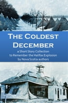 The Coldest December- a Short Story Collection to Remember the Halifax Explosion by Quarter Castle Publishing
