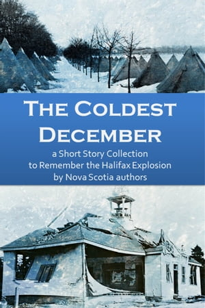 The Coldest December- a Short Story Collection to Remember the Halifax Explosion