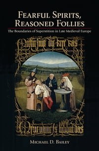 Fearful Spirits, Reasoned Follies: The Boundaries of Superstition in Late Medieval Europe