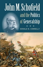 John M. Schofield and the Politics of Generalship by Donald B. Connelly