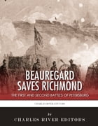 Beauregard Saves Richmond: The First and Second Battles of Petersburg by Charles River Editors