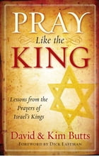 Pray Like the King: Lessons from the Prayers of Israel's Kings by David Butts
