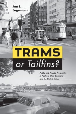 Book Trams or Tailfins?: Public and Private Prosperity in Postwar West Germany and the United States by Jan L. Logemann
