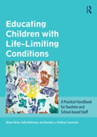 Educating Children with Life-Limiting Conditions: A Practical Handbook for Teachers and School…