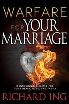 Warfare for Your Marriage: Identifying the Battle for Your Heart, Home, and Family by Richard Ing