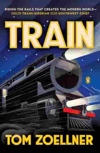 Train: Riding the Rails That Created the Modern World-from the Trans-Siberian to the Southwest Chief by Tom Zoellner