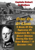 Order Out Of Chaos: A Study Of The Application Of Aufgstaktik By 11th Panzer Division During The Chir River Battles 7-19 by Captain Robert G. Walters