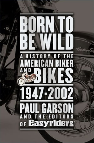 Born to Be Wild A History of the American Biker and Bikes 1947-2002