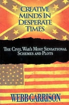 Creative Minds in Desperate Times: The Civil War's Most Sensational Schemes and Plots by Webb Garrison