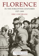 Florence in the Forgotten Centuries, 1527-1800: A History of Florence and the Florentines in the Age of the Grand Dukes by Eric Cochrane