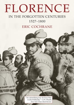 Book Florence in the Forgotten Centuries, 1527-1800: A History of Florence and the Florentines in the… by Eric Cochrane