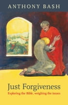 Just Forgiveness: Exploring the Bible, weighing the issues by Anthony Bash