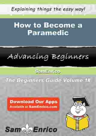 How to Become a Paramedic: How to Become a Paramedic by Jerrica Whitworth