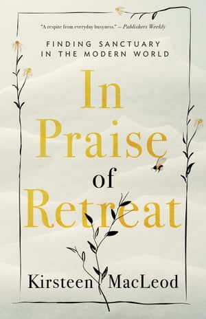 In Praise of Retreat: Finding Sanctuary in the Modern World