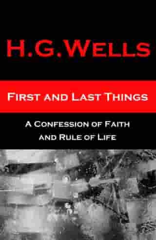 First and Last Things - A Confession of Faith and Rule of Life (The original unabridged edition, all 4 books in 1 volume) by H. G. Wells