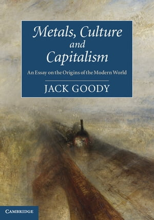 Metals,  Culture and Capitalism An Essay on the Origins of the Modern World