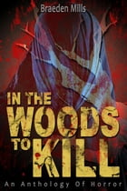 In The Woods To Kill by Braeden Mills
