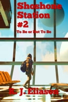 Shoshone Station #2: To Be or Not To Be: The Galactic Consortium, #11 by R. J. Eliason