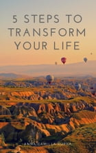 5 Steps To Transform Your Life by Anna Camilla Kupka