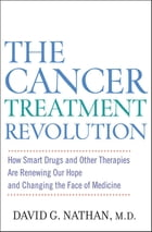 The Cancer Treatment Revolution: How Smart Drugs and Other New Therapies are Renewing Our Hope and Changing the Face of Medicine by David G. Nathan