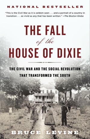 The Fall of the House of Dixie The Civil War and the Social Revolution That Transformed the South