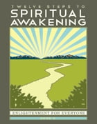Twelve Steps to Spiritual Awakening: Enlightenment for Everyone by Herb K.
