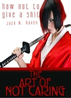 How Not To Give a Shit!: The Art of Not Caring by Jack N. Raven