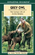 Grey Owl: The Curious Life of Archie Belaney by Irene Ternier Gordon