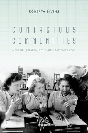 Contagious Communities Medicine, Migration, and the NHS in Post War Britain