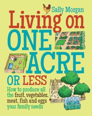 Living on One Acre or Less How to produce all the fruit,  veg,  meat,  fish and eggs your family needs
