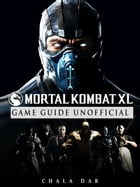 Mortal Kombat XL Game Guide Unofficial by Chala Dar