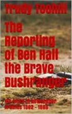 The Reporting of Ben Hall the Brave Bushranger: His Story in Newspaper Articles 1862 - 1866 by Trudy Toohill