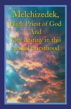 Melchizedek, High Priest of God And Your destiny in this eternal priesthood by David Holland