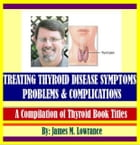 Treating Thyroid Disease Symptoms, Problems and Complications: A Compilation of Thyroid Book Titles by James Lowrance