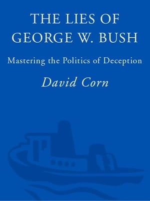The Lies of George W. Bush: Mastering the Politics of Deception by David Corn