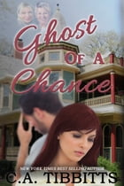 Ghost Of A Chance by C.A. Tibbitts