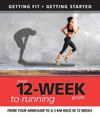 Your 12 Week Guide to Running: From Your Armchair to a 5 Km Race in 12 Weeks