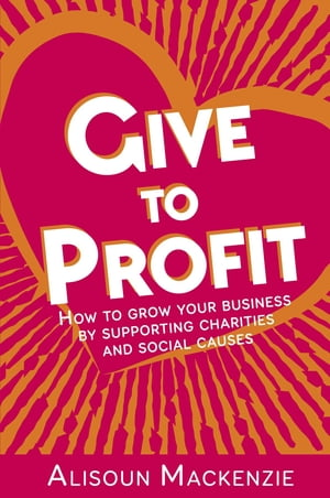 Give to Profit: How to Grow Your Business by Supporting Charities and Social Causes