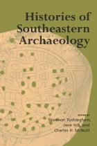 Histories of Southeastern Archaeology by Shannon Tushingham