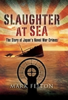 Slaughter at Sea: The Story of Japan's Naval War Crimes by Mark Felton