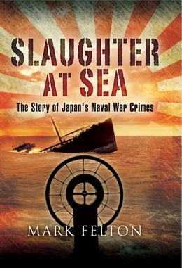 Book Slaughter at Sea: The Story of Japan's Naval War Crimes by Mark Felton