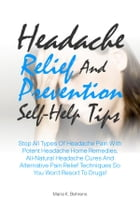Headache Relief And Prevention Self-Help Tips: Stop All Types Of Headache Pain With Potent Headache Home Remedies, All-Natural Headache Cures And A by Maria K. Behrens