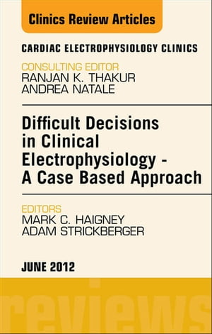 Difficult Decisions in Clinical Electrophysiology - A Case Based Approach,  An Issue of Cardiac Electrophysiology Clinics