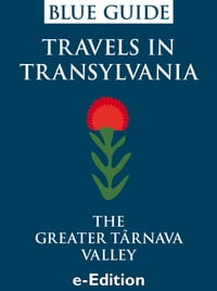 Blue Guide Travels in Transylvania: The Greater Târnava Valley