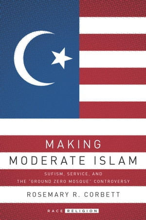 "Making Moderate Islam Sufism,  Service,  and the ""Ground Zero Mosque"" Controversy"