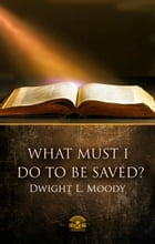 What Must I Do To Be Saved? by Dwight L. Moody